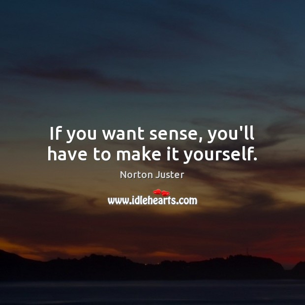 If you want sense, you'll have to make it yourself. Image