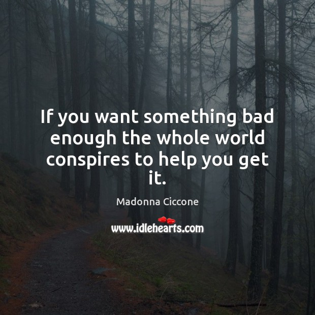 If you want something bad enough the whole world conspires to help you get it. Madonna Ciccone Picture Quote