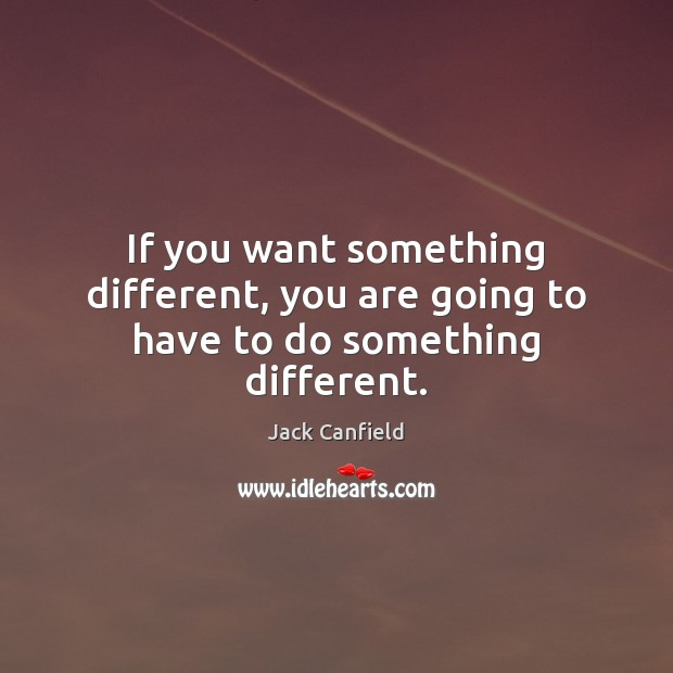 If you want something different, you are going to have to do something different. Jack Canfield Picture Quote