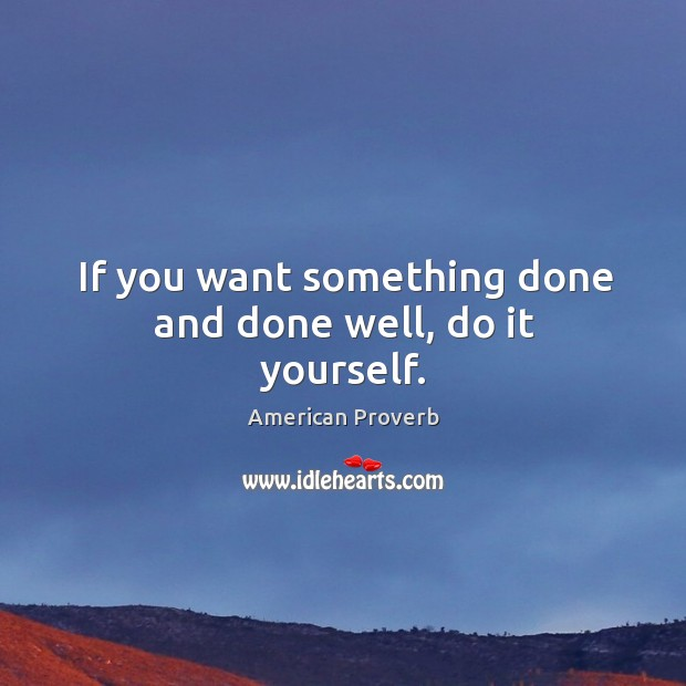 If you want something done and done well, do it yourself. Image