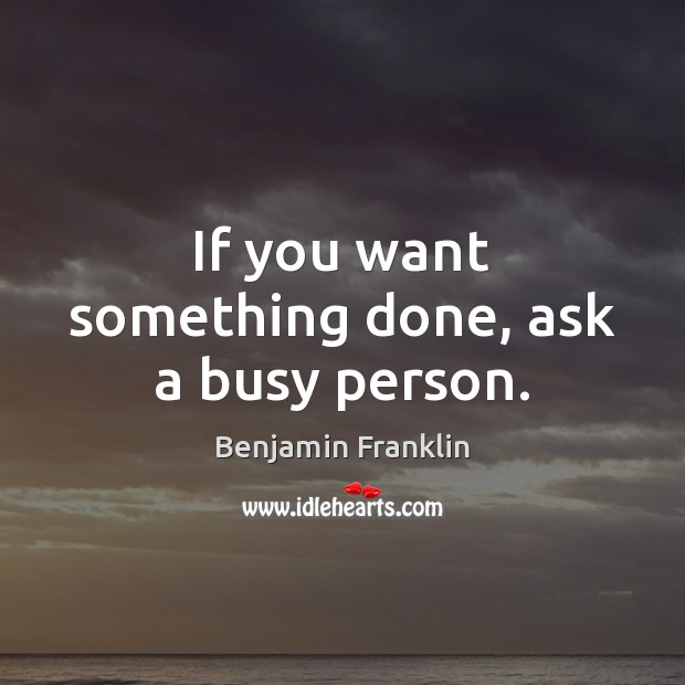 If you want something done, ask a busy person. Image