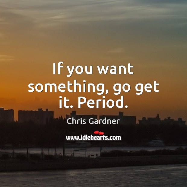 If you want something, go get it. Period. Chris Gardner Picture Quote