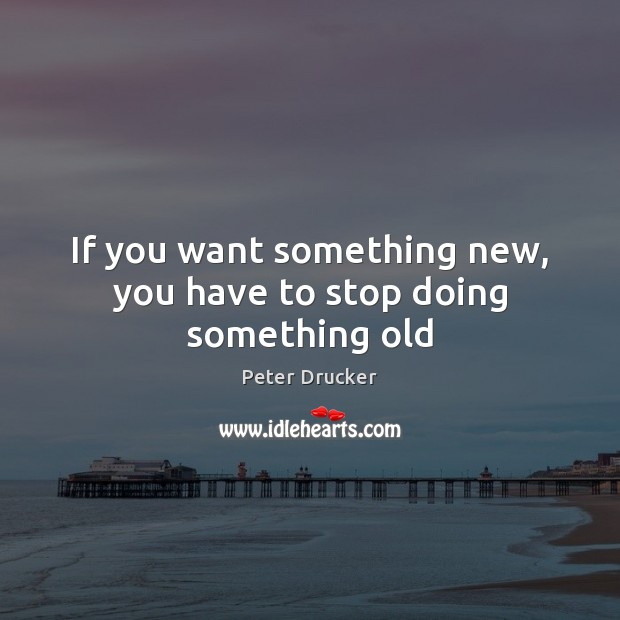 If you want something new, you have to stop doing something old Image