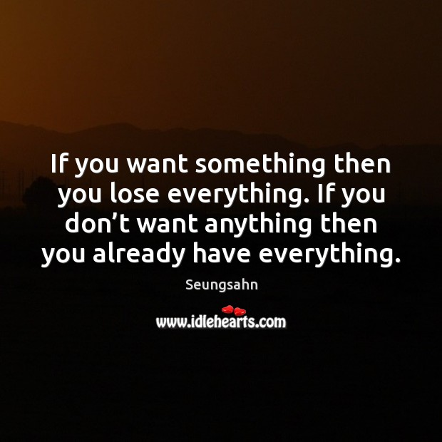 If you want something then you lose everything. If you don't Image