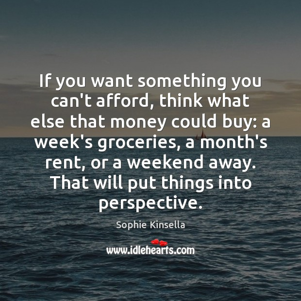If you want something you can't afford, think what else that money Sophie Kinsella Picture Quote