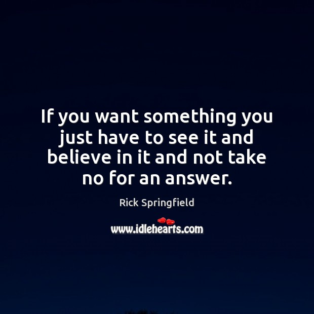 If you want something you just have to see it and believe Rick Springfield Picture Quote