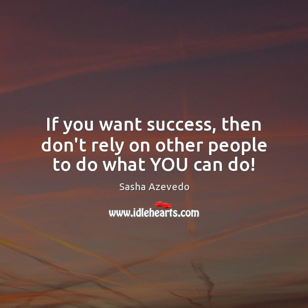 Sasha Azevedo Picture Quote image saying: If you want success, then don't rely on other people to do what YOU can do!