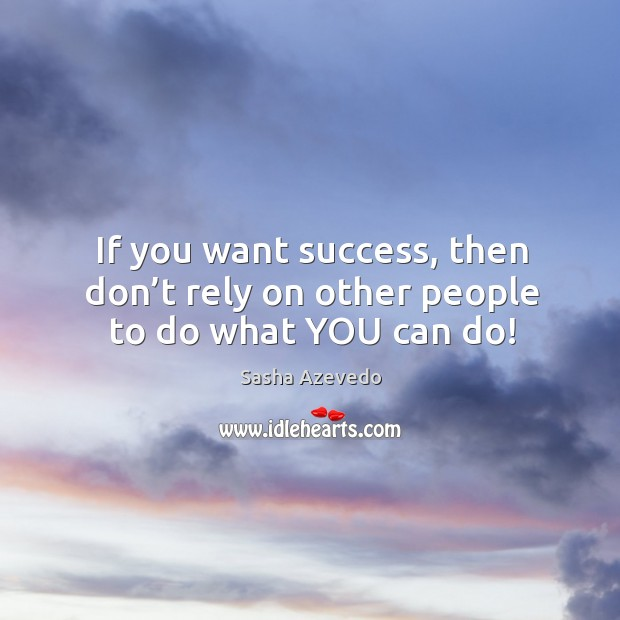 If you want success, then don't rely on other people to do what you can do! Sasha Azevedo Picture Quote