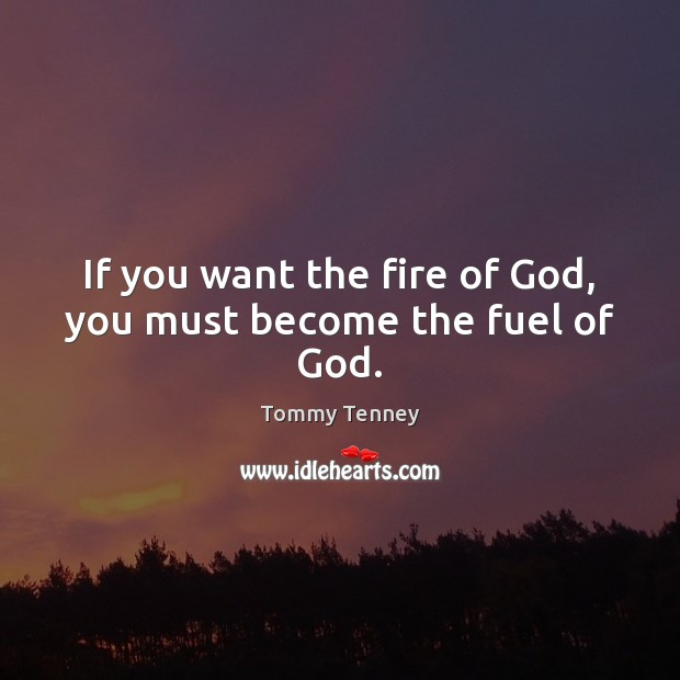 If you want the fire of God, you must become the fuel of God. Image