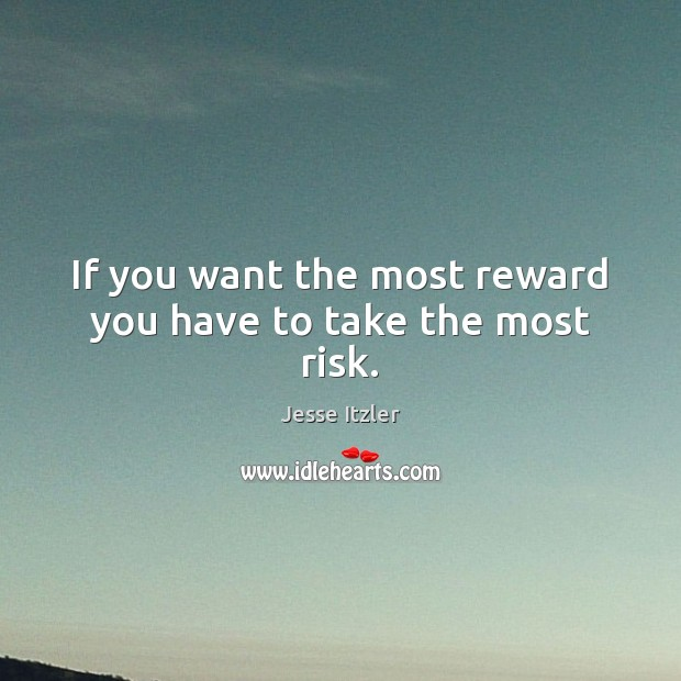 If you want the most reward you have to take the most risk. Image