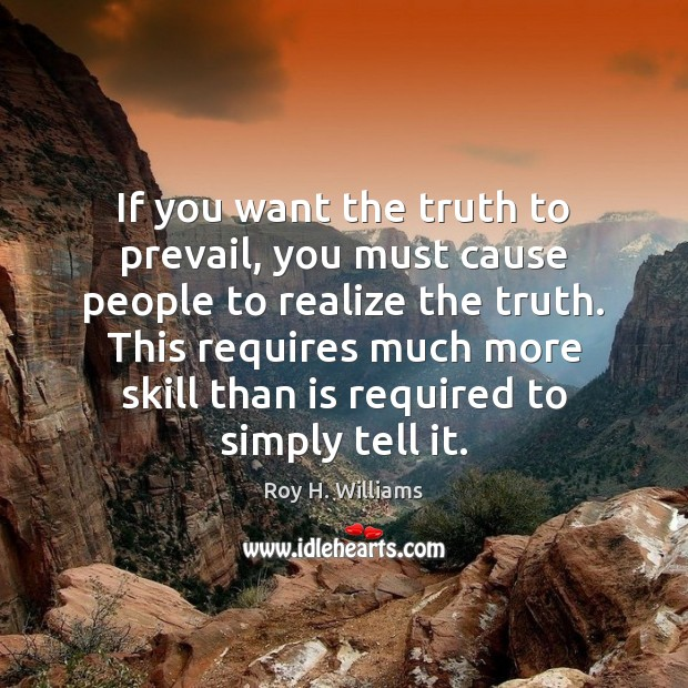 If you want the truth to prevail, you must cause people to Roy H. Williams Picture Quote