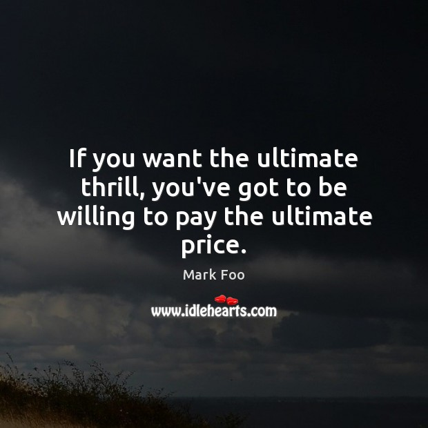 If you want the ultimate thrill, you've got to be willing to pay the ultimate price. Image