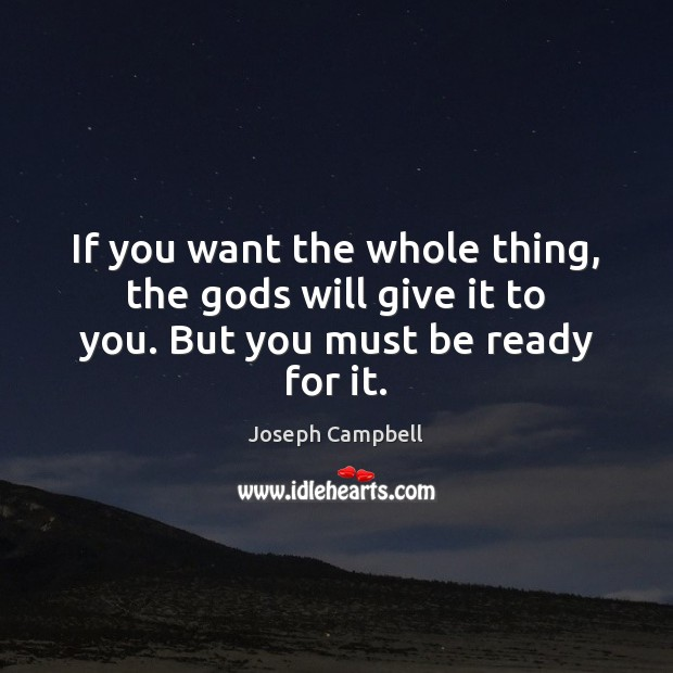 If you want the whole thing, the Gods will give it to you. But you must be ready for it. Joseph Campbell Picture Quote