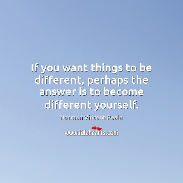 If you want things to be different, perhaps the answer is to become different yourself. Norman Vincent Peale Picture Quote