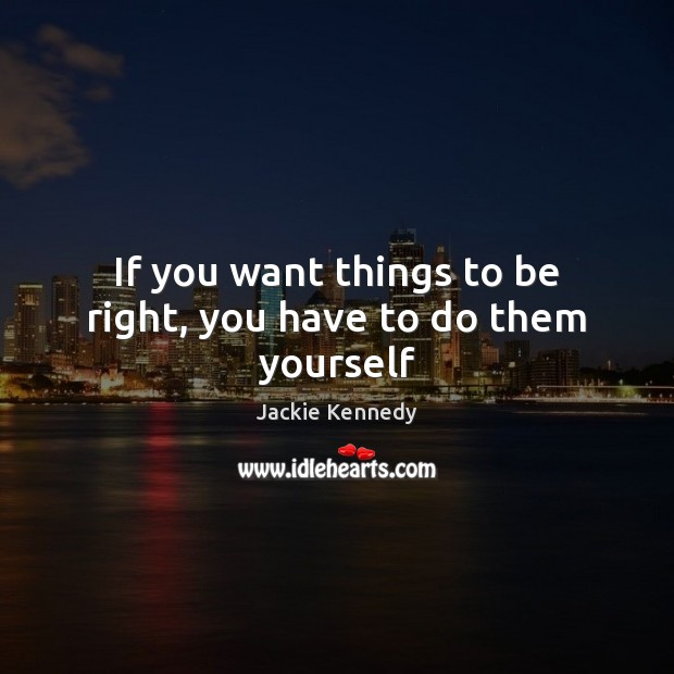 If you want things to be right, you have to do them yourself Image