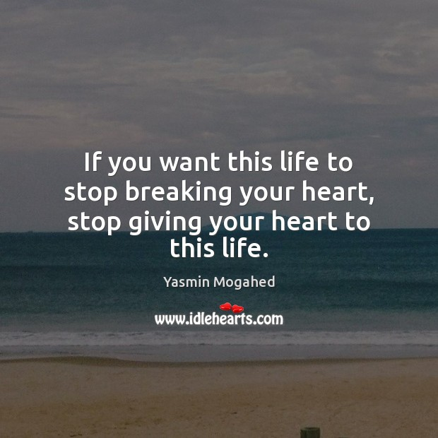 If you want this life to stop breaking your heart, stop giving your heart to this life. Yasmin Mogahed Picture Quote