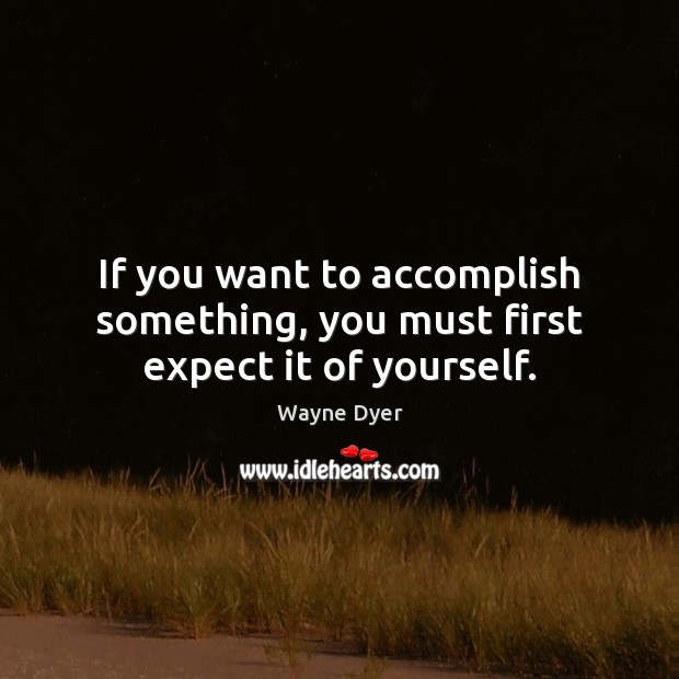 Image, If you want to accomplish something, you must first expect it of yourself.