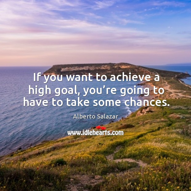 Image, If you want to achieve a high goal, you're going to have to take some chances.