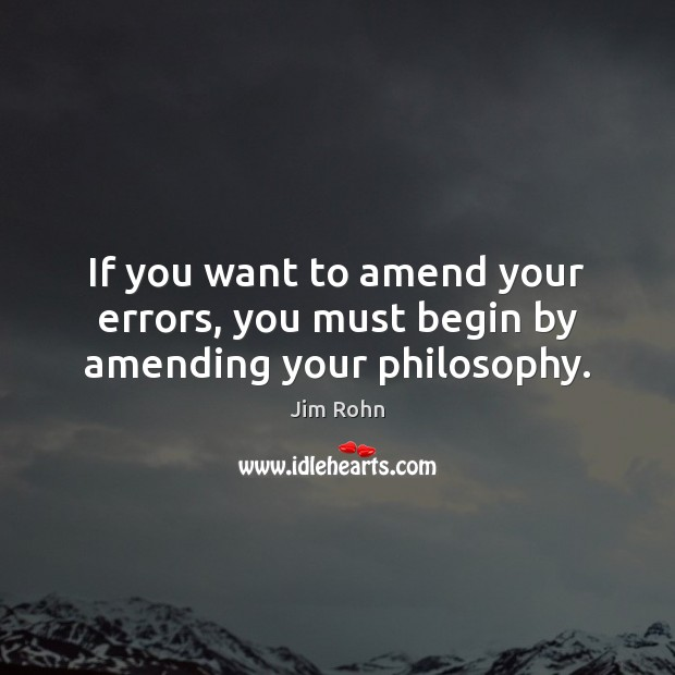 Image, If you want to amend your errors, you must begin by amending your philosophy.