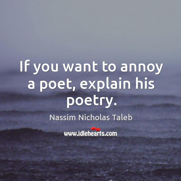 Image, If you want to annoy a poet, explain his poetry.