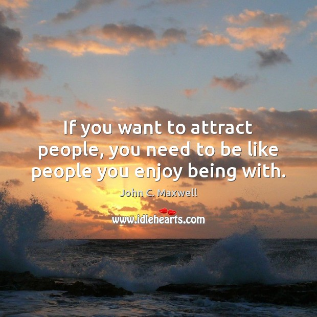 If you want to attract people, you need to be like people you enjoy being with. Image