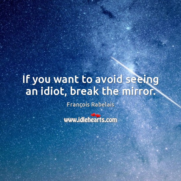 If you want to avoid seeing an idiot, break the mirror. Image