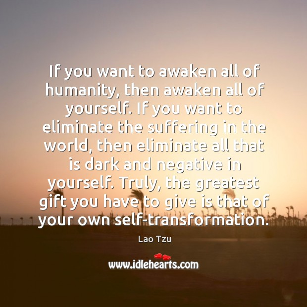 Image, Awaken, Dark, Eliminate, Gift, Give, Greatest, Greatest Gift, Humanity, Negative, Own, Self, Suffering, Then, Transformation, Truly, Want, World, You, Your, Yourself