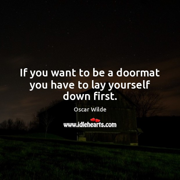 Image, If you want to be a doormat you have to lay yourself down first.