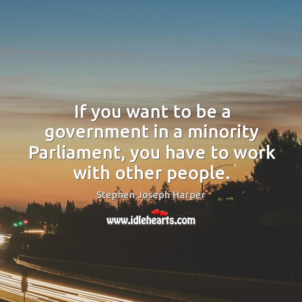 If you want to be a government in a minority parliament, you have to work with other people. Image