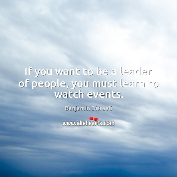 If you want to be a leader of people, you must learn to watch events. Benjamin Disraeli Picture Quote
