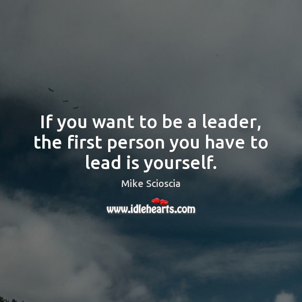 If you want to be a leader, the first person you have to lead is yourself. Image