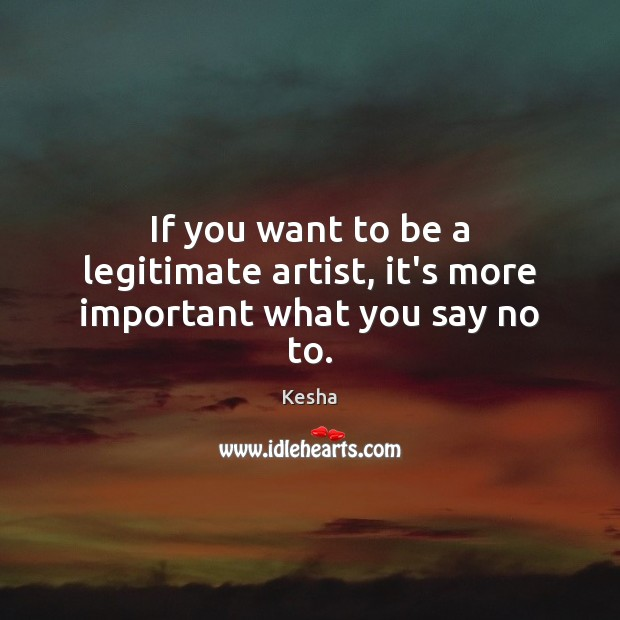 If you want to be a legitimate artist, it's more important what you say no to. Image