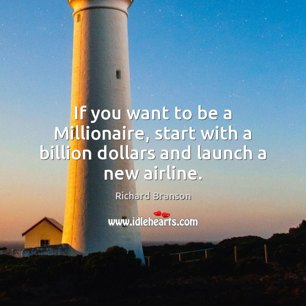 If you want to be a Millionaire, start with a billion dollars and launch a new airline. Image