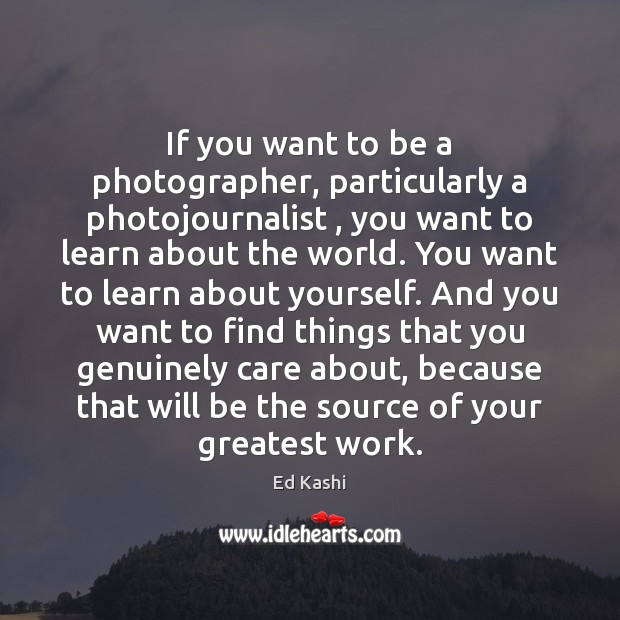 Image, If you want to be a photographer, particularly a photojournalist , you want