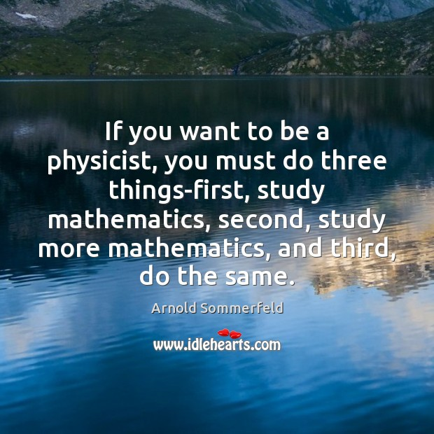 Image, If you want to be a physicist, you must do three things-first,