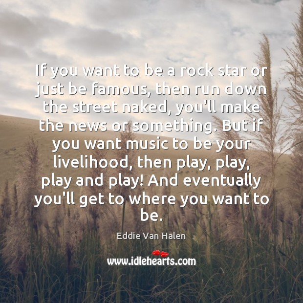 If you want to be a rock star or just be famous, Eddie Van Halen Picture Quote