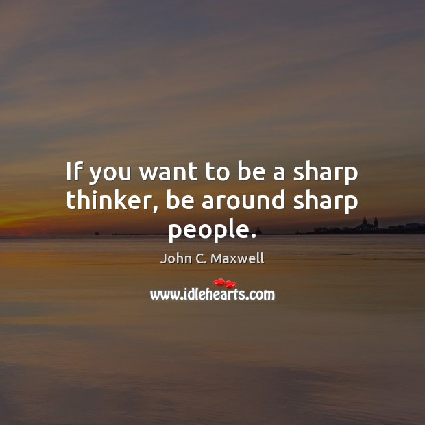 Image, If you want to be a sharp thinker, be around sharp people.