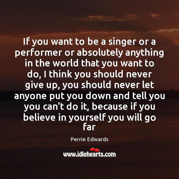 If you want to be a singer or a performer or absolutely Believe in Yourself Quotes Image
