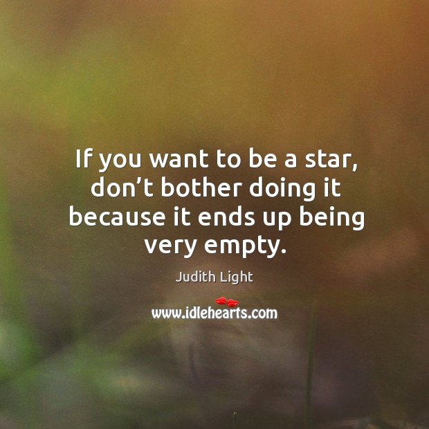 If you want to be a star, don't bother doing it because it ends up being very empty. Image