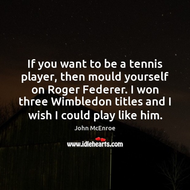 If you want to be a tennis player, then mould yourself on John McEnroe Picture Quote