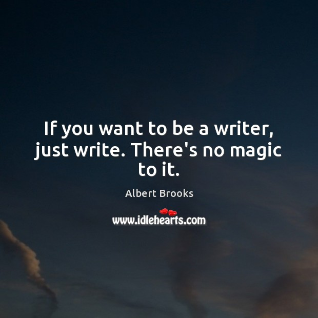If you want to be a writer, just write. There's no magic to it. Image