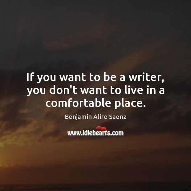 Image, If you want to be a writer, you don't want to live in a comfortable place.
