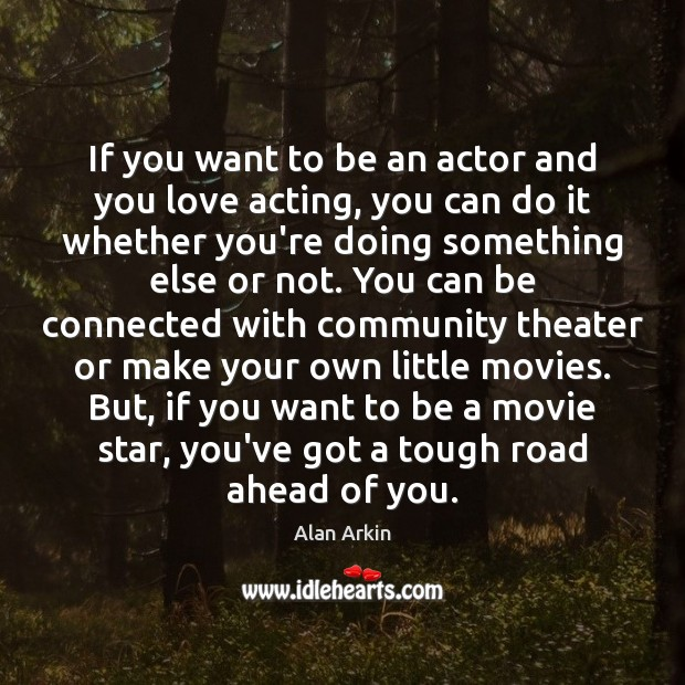 If you want to be an actor and you love acting, you Image