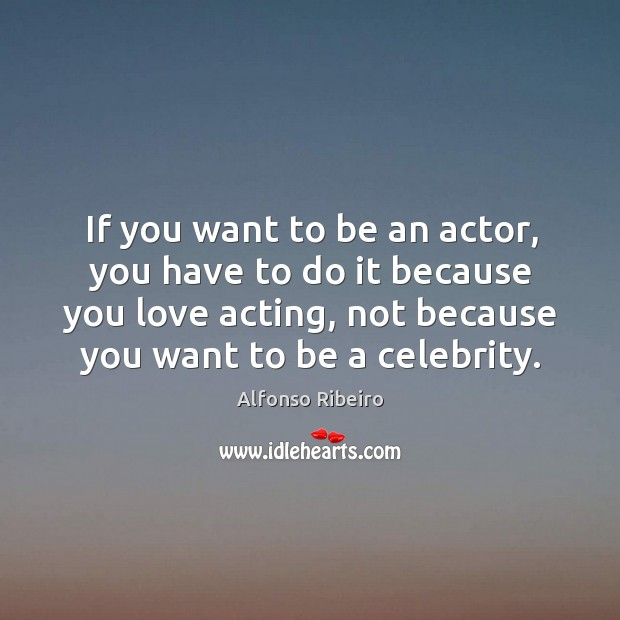 Image, If you want to be an actor, you have to do it because you love acting, not because you want to be a celebrity.