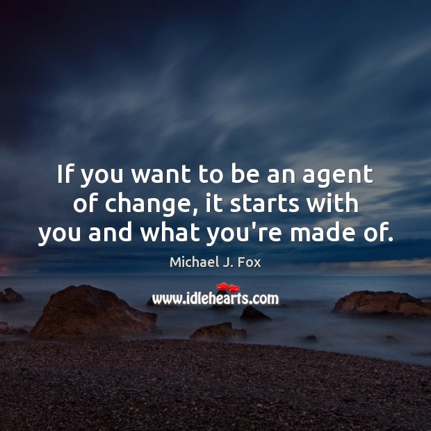 If you want to be an agent of change, it starts with you and what you're made of. Michael J. Fox Picture Quote