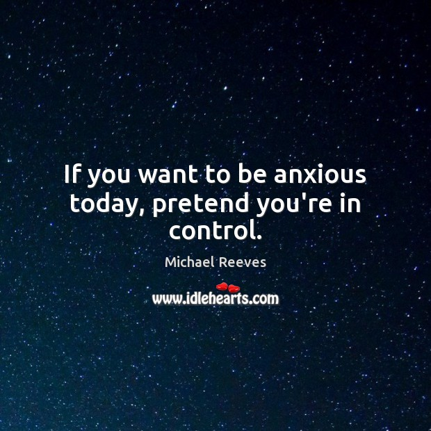 If you want to be anxious today, pretend you're in control. Michael Reeves Picture Quote