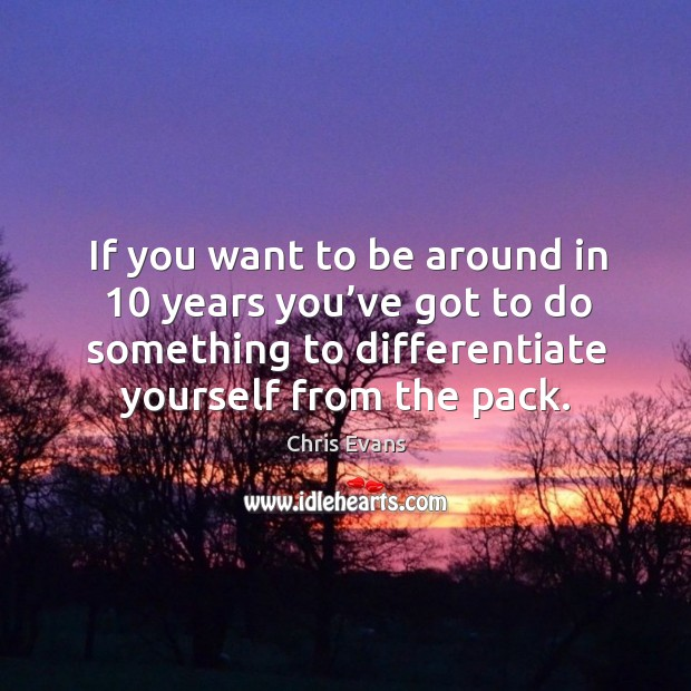 If you want to be around in 10 years you've got to do something to differentiate yourself from the pack. Image