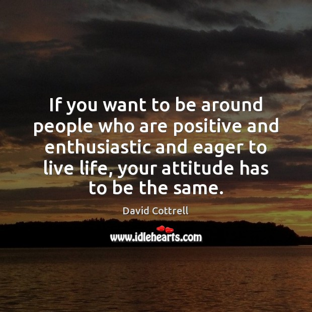 If you want to be around people who are positive and enthusiastic David Cottrell Picture Quote