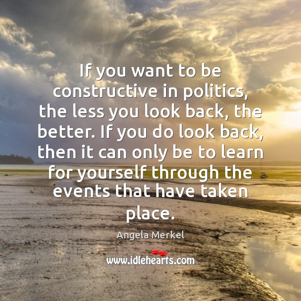 If you want to be constructive in politics, the less you look Angela Merkel Picture Quote