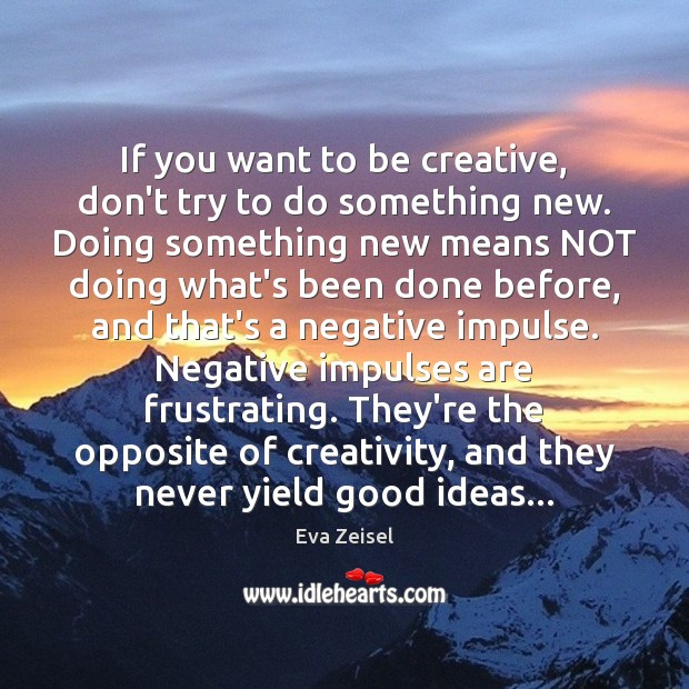 If you want to be creative, don't try to do something new. Image